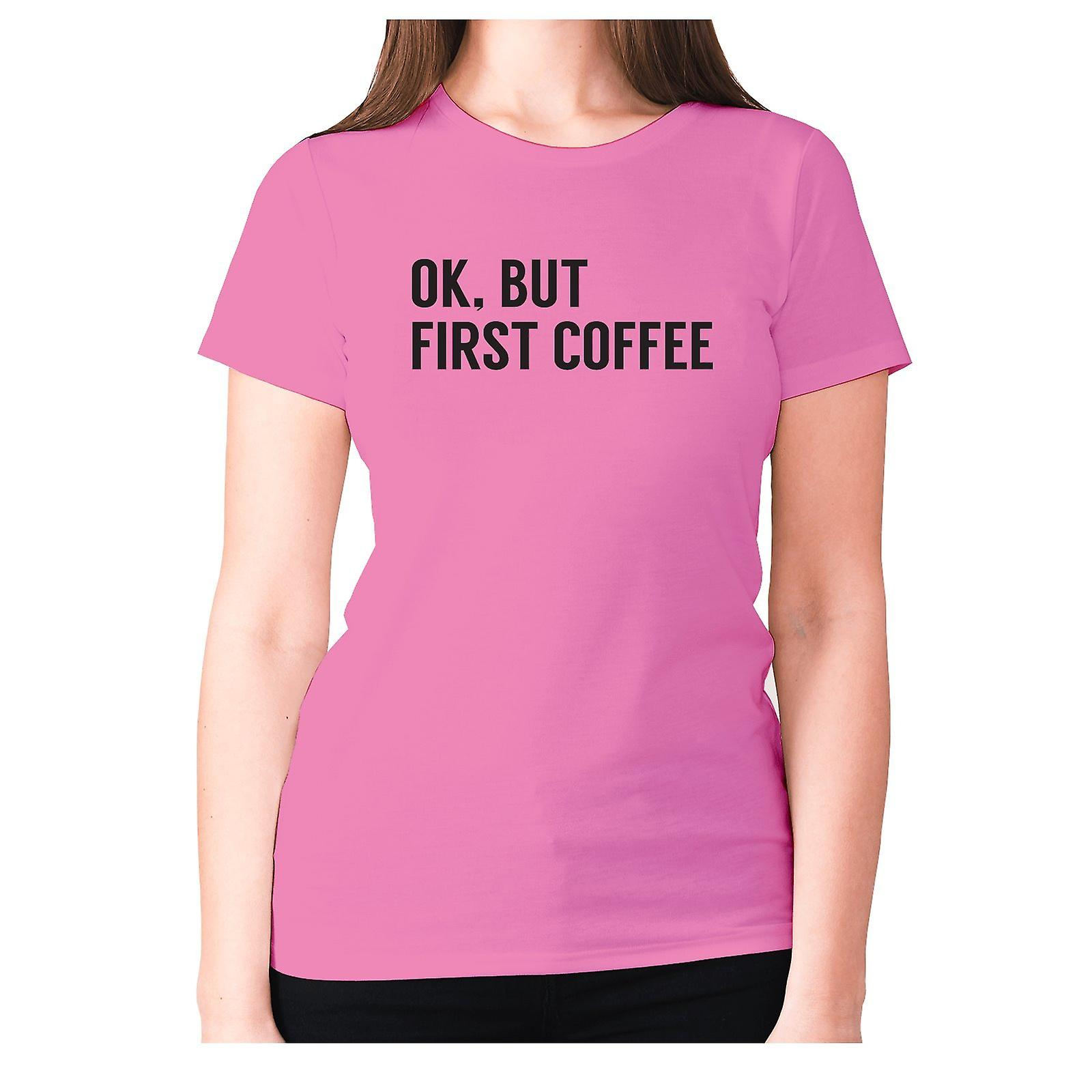 OK BUT FIRST COFFEE Ladies Slogan T-shirt in VARIOUS Colours