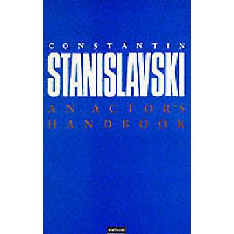 An Actors Handbook An Alphabetical Arrangement of Concise Statements on Aspects of Acting by Stanislavski & Constantin