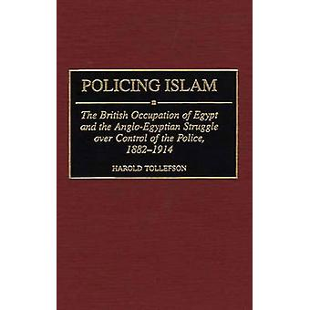 Policing Islam The British Occupation of Egypt and the AngloEgyptian Struggle Over Control of the Police 18821914 by Tollefson & Harold