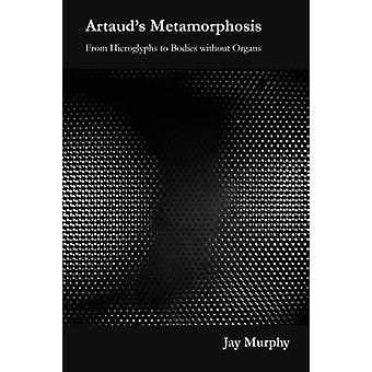 Artauds Metamorphosis From Hieroglyphs to Bodies without Organs by Murphy & Jay