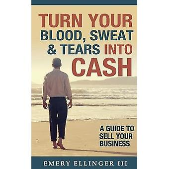 Turn Your Blood Sweat  Tears Into Cash A Guide To Sell Your Business by Ellinger III & Emery