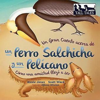 Un Gran Cuento acerca de un Perro Salchicha y un Pelcano Cmo una Amistad lleg a ser SpanishEnglish bilingual soft cover by Jones & Kizzie