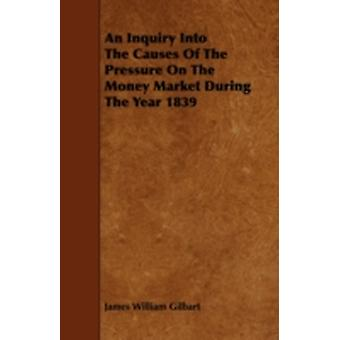 An Inquiry Into The Causes Of The Pressure On The Money Market During The Year 1839 by Gilbart & James William
