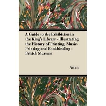 A Guide to the Exhibition in the Kings Library  Illustrating the History of Printing MusicPrinting and Bookbinding  British Museum by Anon