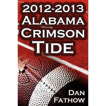 The 2012  2013 Alabama Crimson Tide  SEC Champions the Pursuit of BackToBack BCS National Championships  a College Football Legacy by Fathow & Dan