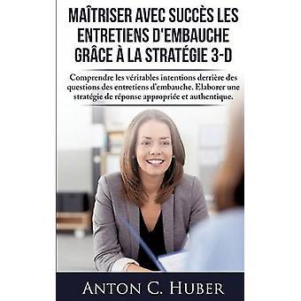 Matriser avec succs les entretiens dembauche grce  la stratgie 3D by Huber & Anton C.