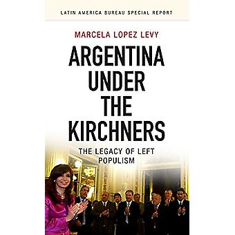 Argentina Under the Kirchners - The Legacy of Left Populism by Marcela