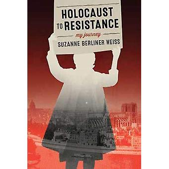Holocaust to Resistance - My Journey by Suzanne Berliner Weiss - 97817