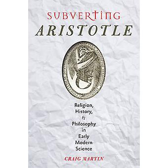 Subverting Aristotle - Religion History and Philosophy in Early Modern Science