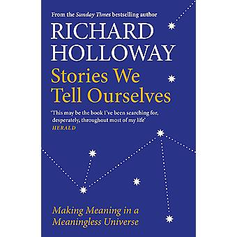 Stories We Tell Ourselves Making Meaning in a Meaningless Universe