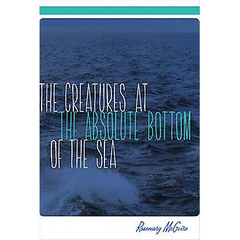 The Creatures at the Absolute Bottom of the Sea by Rosemary McGuire -