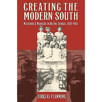 Creating the Modern South Millhands and Managers in Dalton Georgia 18841984 by Flamming & Douglas