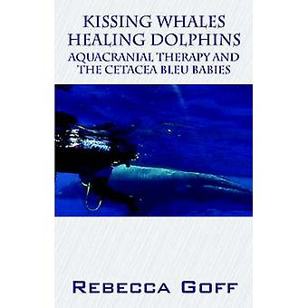 Kissing Whales Healing Dolphins Aquacranial Therapy and the Cetacea Bleu Babies by Goff & Rebecca