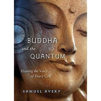 Buddha & the Quantum - Hearing the Voice of Every Cell by Samuel Avery