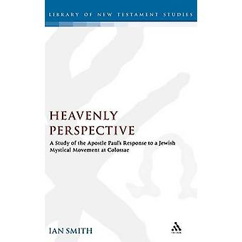 Heavenly Perspective A Study of the Apostle Pauls Response to a Jewish Mystical Movement at Colossae by Smith & Ian K.