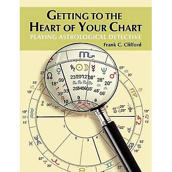 Getting to the Heart of Your Chart Playing Astrological Detective by Clifford & Frank C.