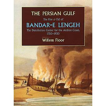The Persian Gulf The Rise and Fall of BandarE Lengeh the Distribution Center for the Arabian Coast 17501930 by Floor & Willem M.