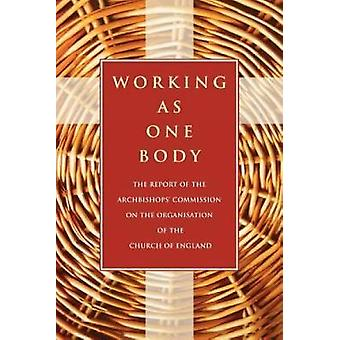 Working as One Body The Report of the Archbishops Commission on the Organisation of the Church of England by Archbishops Commission