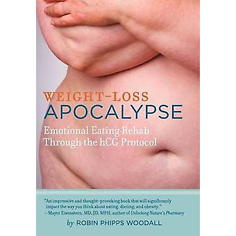 WeightLoss Apocalypse Emotional Eating Rehab Through the Hcg Protocol by Woodall & Robin Phipps