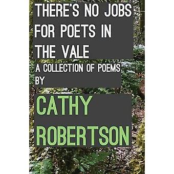 Theres No Jobs for Poets in the Vale A Collection of Poems by Robertson & Cathy