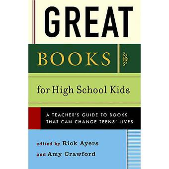 Great Books for High School Kids A Teachers Guide to Books That Can Change Teens Lives by Ayers & Rick