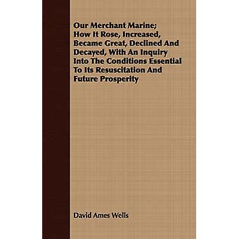 Our Merchant Marine How It Rose Increased Became Great Declined And Decayed With An Inquiry Into The Conditions Essential To Its Resuscitation And Future Prosperity by Wells & David Ames