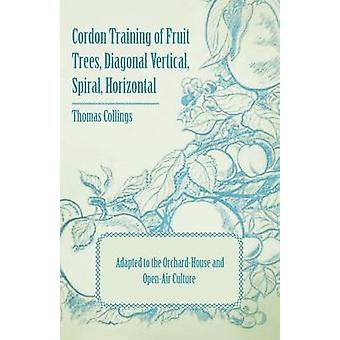Cordon Training of Fruit Trees Diagonal Vertical Spiral Horizontal  Adapted to the OrchardHouse and OpenAir Culture by Collings & Thomas