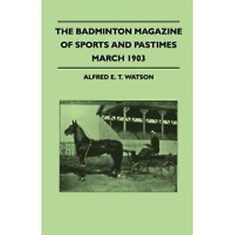 The Badminton Magazine Of Sports And Pastimes  March 1903  Containing Chapters On Motors And The Roads The University Boat Race Platypus Shooting And Fishing In Iceland by Watson & Alfred E. T.