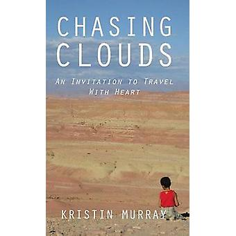 Chasing Clouds An Invitation to Travel With Heart by Murray & Kristin