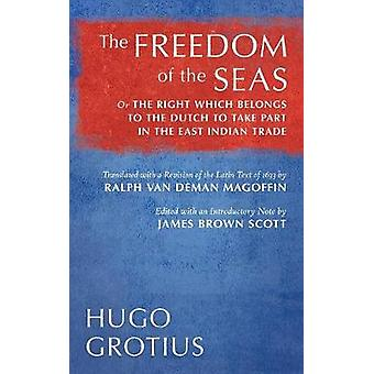 The Freedom of the Seas Or The Right which Belongs to the Dutch to Take Part in the East Indian Trade. Translated with a Revision of the Latin Text of 1633 by Ralph van Deman Magoffin. Edited with an by Grotius & Hugo