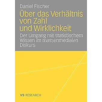 ber das Verhltnis von Zahl und Wirklichkeit  Untersuchung ber den Umgang mit statistischem Wissen im massenmedialen Diskurs ber Arbeitslosigkeit by Fischer & Daniel