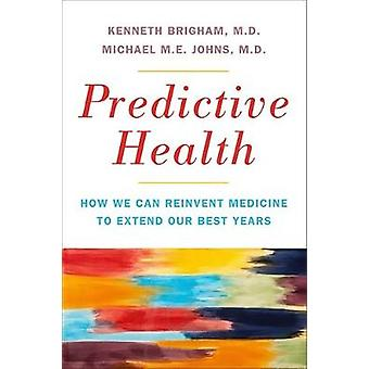 Predictive Health How We Can Reinvent Medicine to Extend Our Best Years by Brigham & Kenneth L.