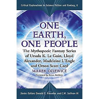 One Earth One People The Mythopoeic Fantasy Series of Ursula K. Le Guin Lloyd Alexander Madeleine lEngle and Orson Scott Card by Oziewicz & Marek