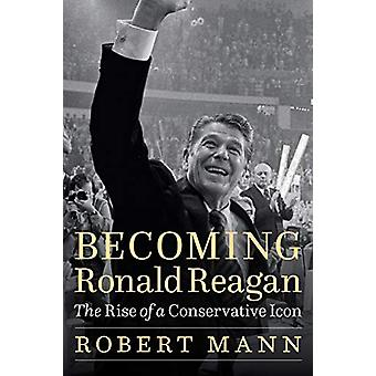 Becoming Ronald Reagan - The Rise of a Conservative Icon by Robert Man