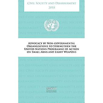 Civil Society and Disarmament 2018: Advocacy by Non-Governmental Organizsations to Strengthen� the United Nationa Programme of Action on Small Arms and Light Weapons (Civil Society and Disarmament)