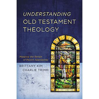 Understanding Old Testament Theology  Mapping the Terrain of Recent Approaches by Brittany Kim & Charlie Trimm