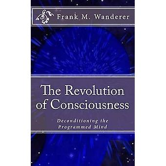 The Revolution of Consciousness - Deconditioning the Programmed Mind b