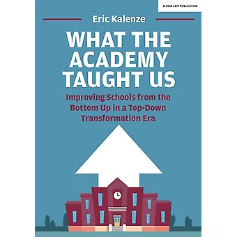 What The Academy Taught Us  Improving Schools from the Bottom Up in a TopDown Transformation Era by Eric Kalenze
