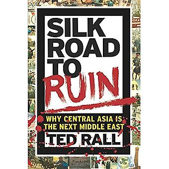 Silk Road to Ruin 2nd Edition : Why Central Asia is the Next Middle East
