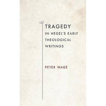 Tragedy in Hegels Early Theological Writings by Wake & Peter