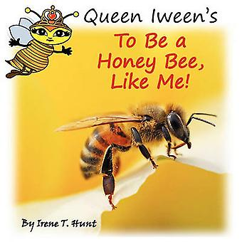 Queen Iweens To Be A Honey Bee Like Me by Hunt & Irene T