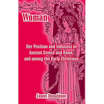 Woman Her Position and Influence in Ancient Greece and Rome and among the Early Christians by Donaldson & James
