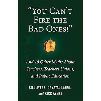 You Can't Fire the Bad Ones! - And 20 Other Myths about Teachers and T