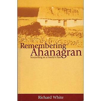 Remembering Ahanagran - Storytelling in a Family's Past by Richard Whi