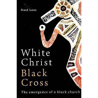 White Christ Black Cross - The Emergence of a Black Church by Noel Loo
