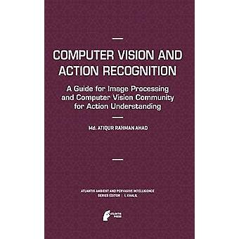 Computer Vision and Action Recognition  A Guide for Image Processing and Computer Vision Community for Action Understanding by Ahad & Md. Atiqur Rahman