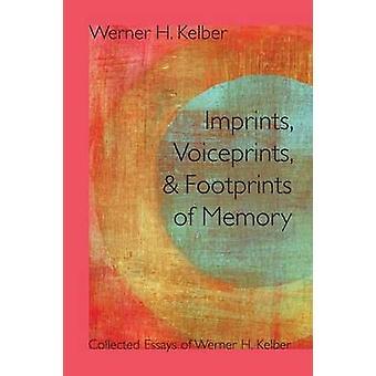 Imprints Voiceprints and Footprints of Memory Collected Essays of Werner H. Kelber by Kelber & Werner H.