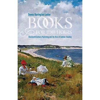 Bücher für Idle Hours NineteenthCentury Publishing und the Rise of Summer Reading von Donna Harrington lueker