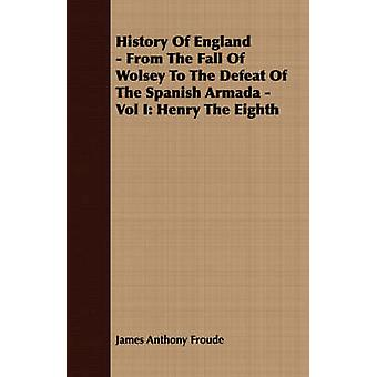 History Of England  From The Fall Of Wolsey To The Defeat Of The Spanish Armada  Vol I Henry The Eighth by Froude & James Anthony