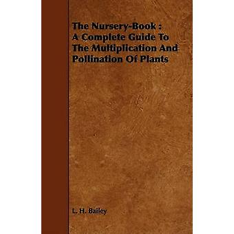 The NurseryBook  A Complete Guide To The Multiplication And Pollination Of Plants by Bailey & L. H.